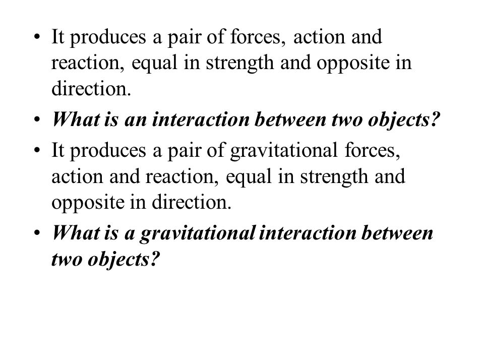It produces a pair of forces, action and reaction, equal in strength and opposite in direction.
