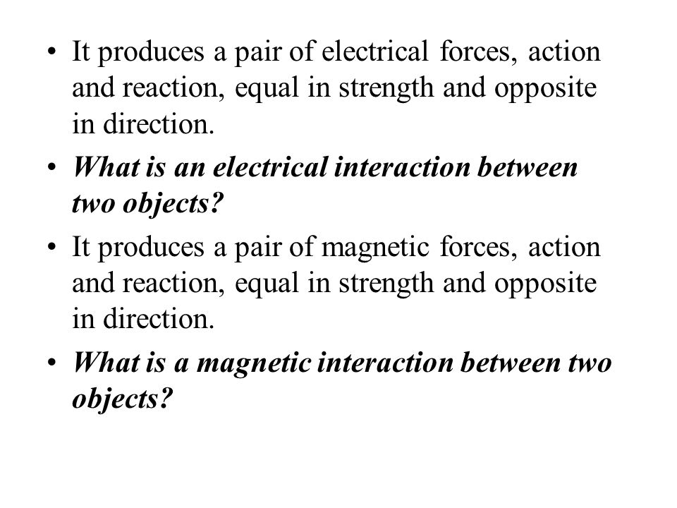 It produces a pair of electrical forces, action and reaction, equal in strength and opposite in direction.