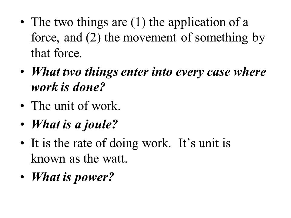 The two things are (1) the application of a force, and (2) the movement of something by that force.