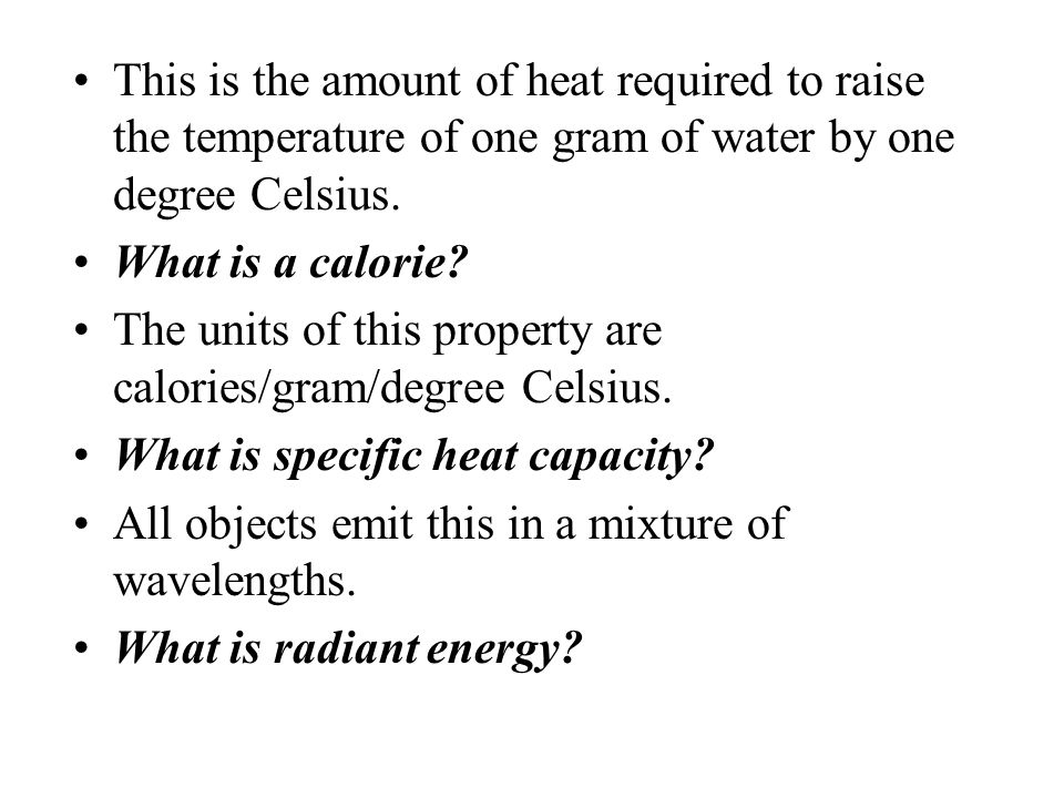 This is the amount of heat required to raise the temperature of one gram of water by one degree Celsius.