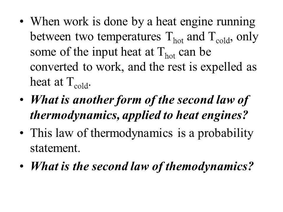 When work is done by a heat engine running between two temperatures Thot and Tcold, only some of the input heat at Thot can be converted to work, and the rest is expelled as heat at Tcold.