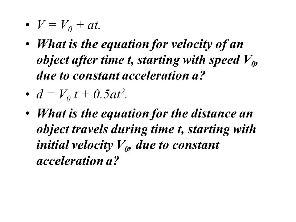 V = V0 + at. What is the equation for velocity of an object after time t, starting with speed V0, due to constant acceleration a