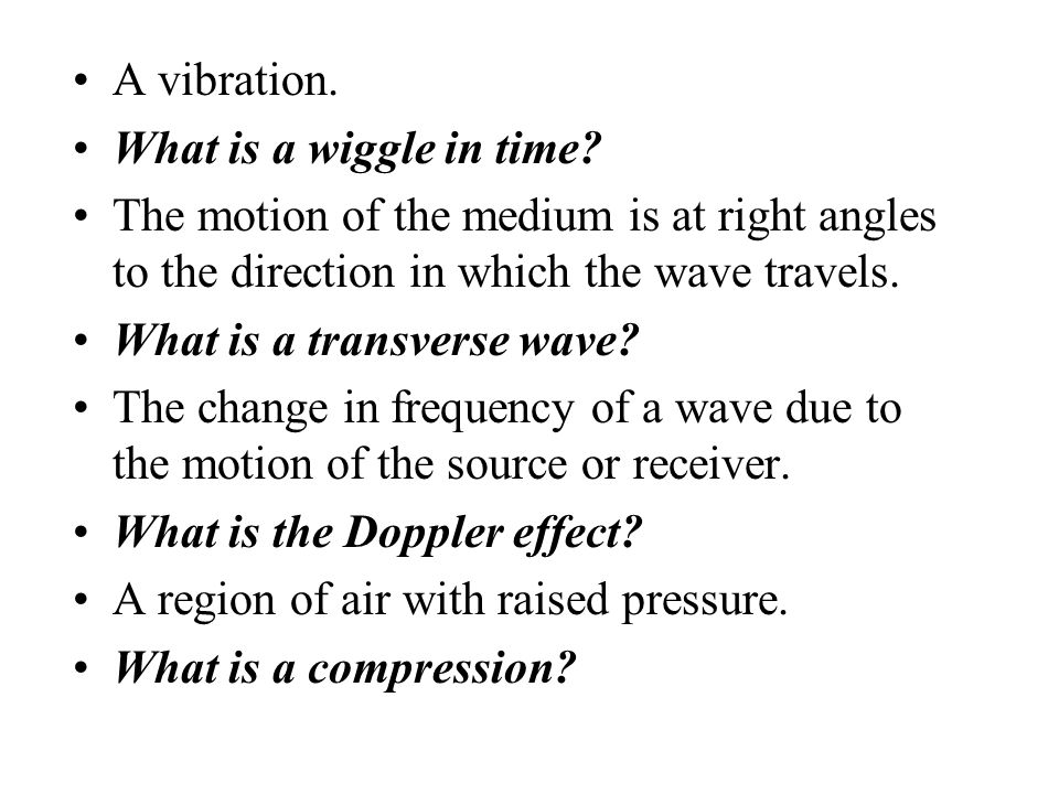 A vibration. What is a wiggle in time The motion of the medium is at right angles to the direction in which the wave travels.