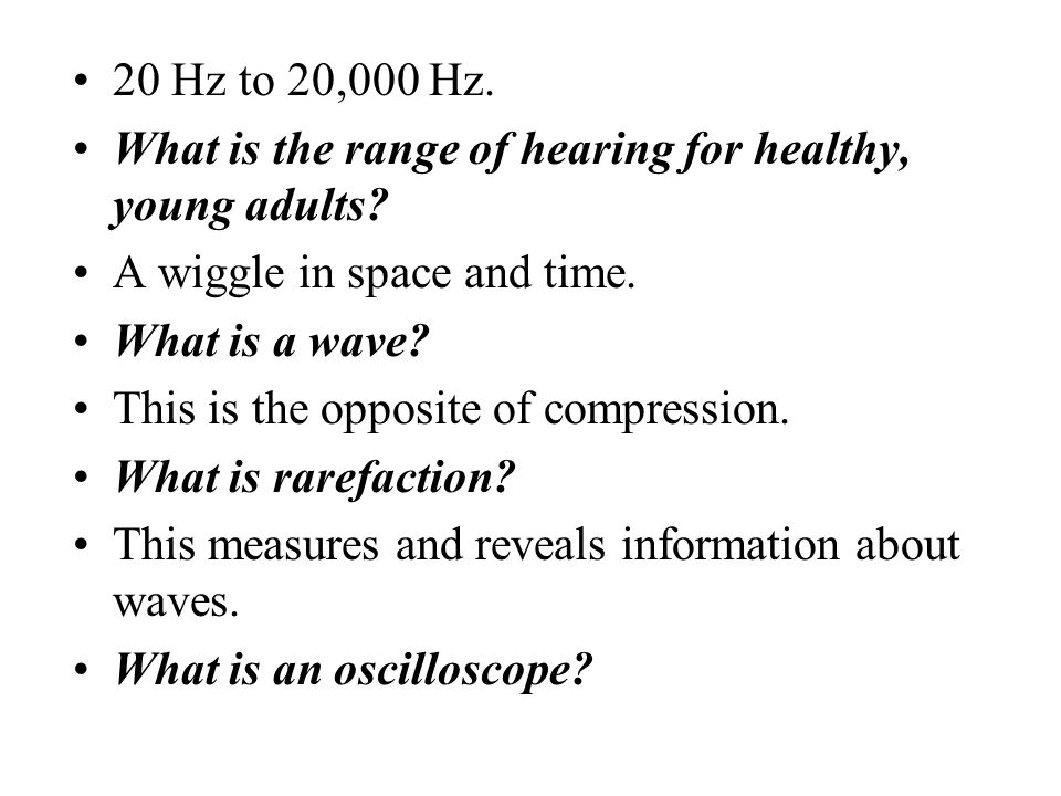 20 Hz to 20,000 Hz. What is the range of hearing for healthy, young adults A wiggle in space and time.