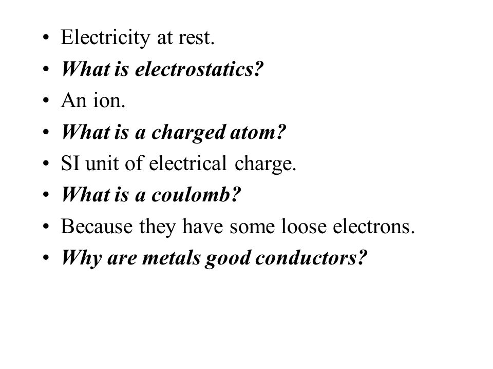 Electricity at rest. What is electrostatics An ion. What is a charged atom SI unit of electrical charge.