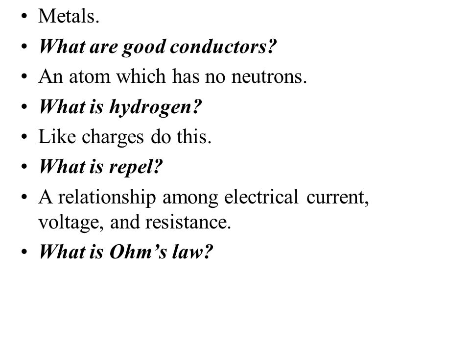 Metals. What are good conductors An atom which has no neutrons. What is hydrogen Like charges do this.