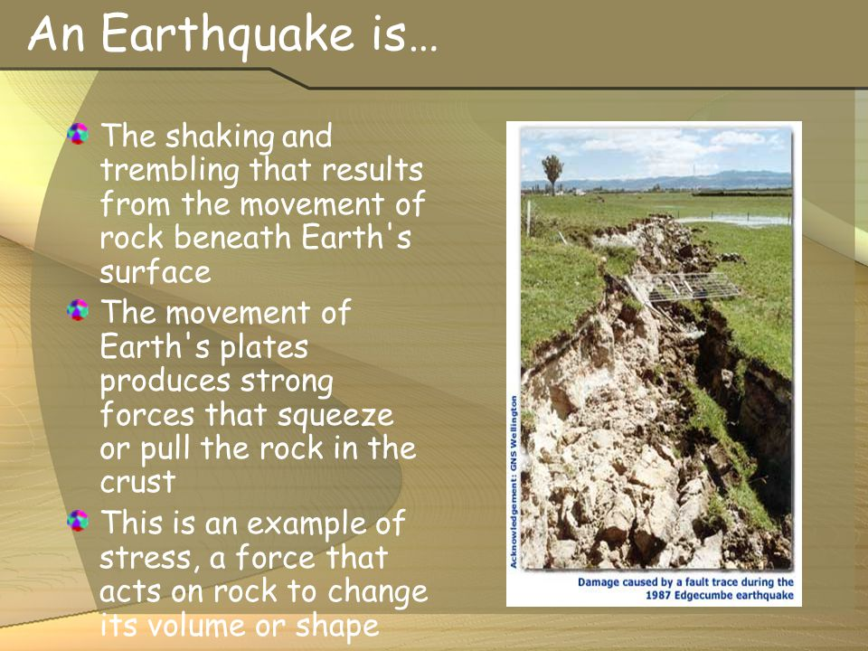 An Earthquake is… The shaking and trembling that results from the movement of rock beneath Earth s surface.