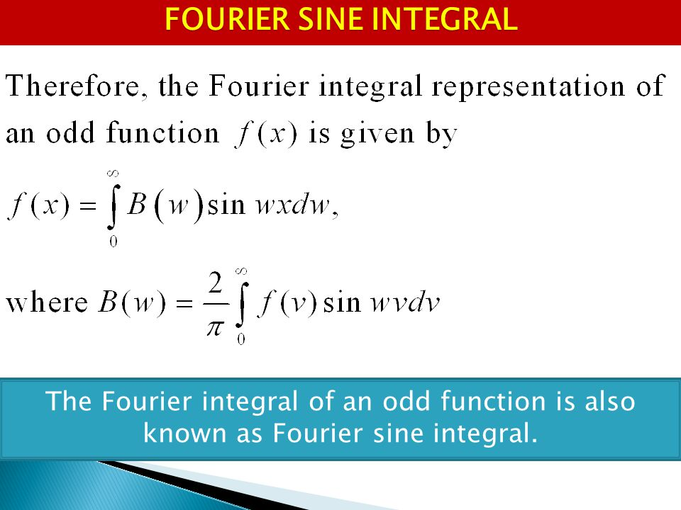 FOURIER SINE INTEGRAL The Fourier integral of an odd function is also known as Fourier sine integral.