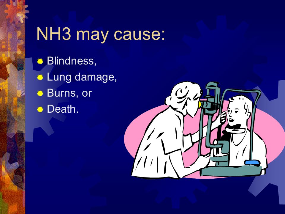 NH3 may cause: Blindness, Lung damage, Burns, or Death.