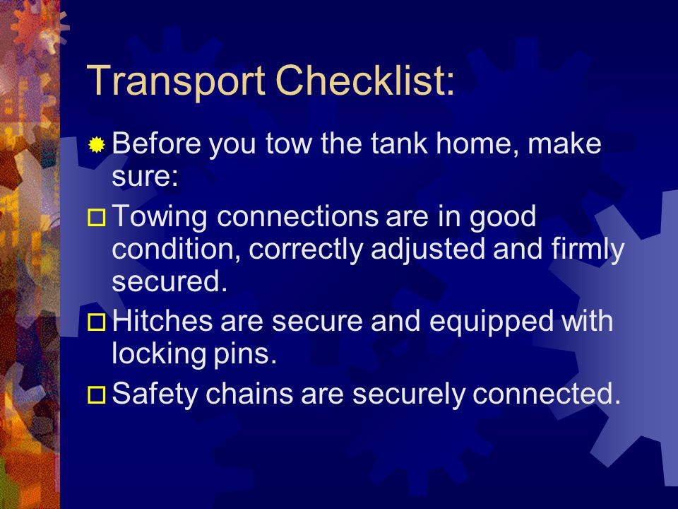 Transport Checklist: Before you tow the tank home, make sure: