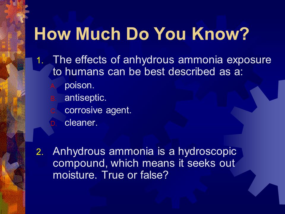 How Much Do You Know The effects of anhydrous ammonia exposure to humans can be best described as a: