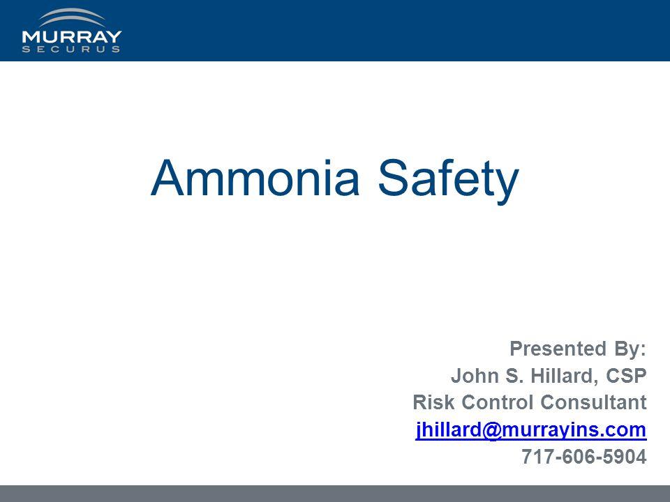 Ammonia Safety Presented By: John S. Hillard, CSP