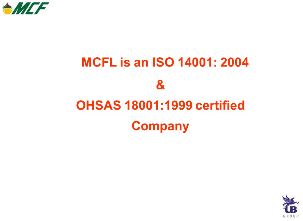MCFL is an ISO 14001: 2004 & OHSAS 18001:1999 certified Company