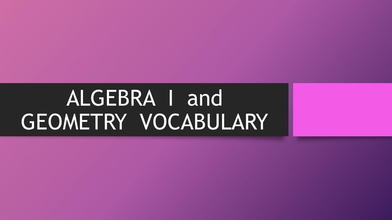 ALGEBRA I and GEOMETRY VOCABULARY