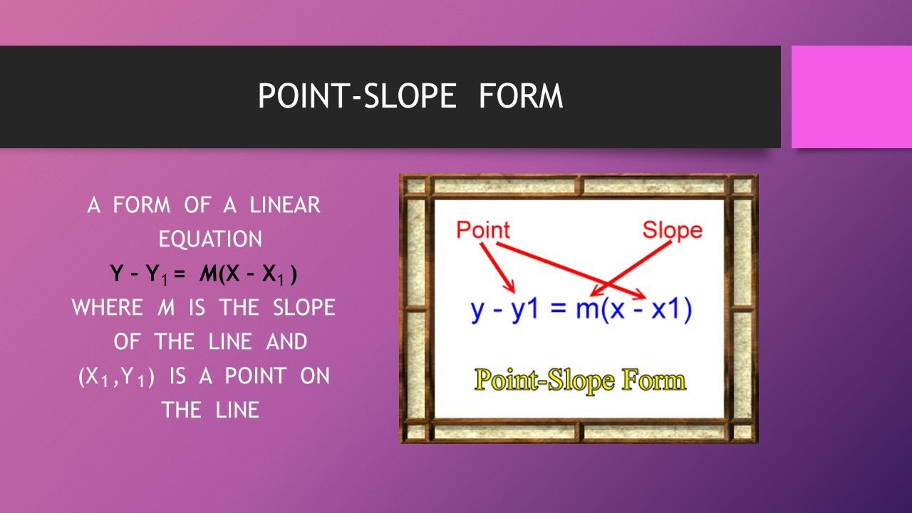 POINT-SLOPE FORM A FORM OF A LINEAR EQUATION Y – Y = M(X – X ) WHERE M IS THE SLOPE OF THE LINE AND (X ,Y ) IS A POINT ON THE LINE