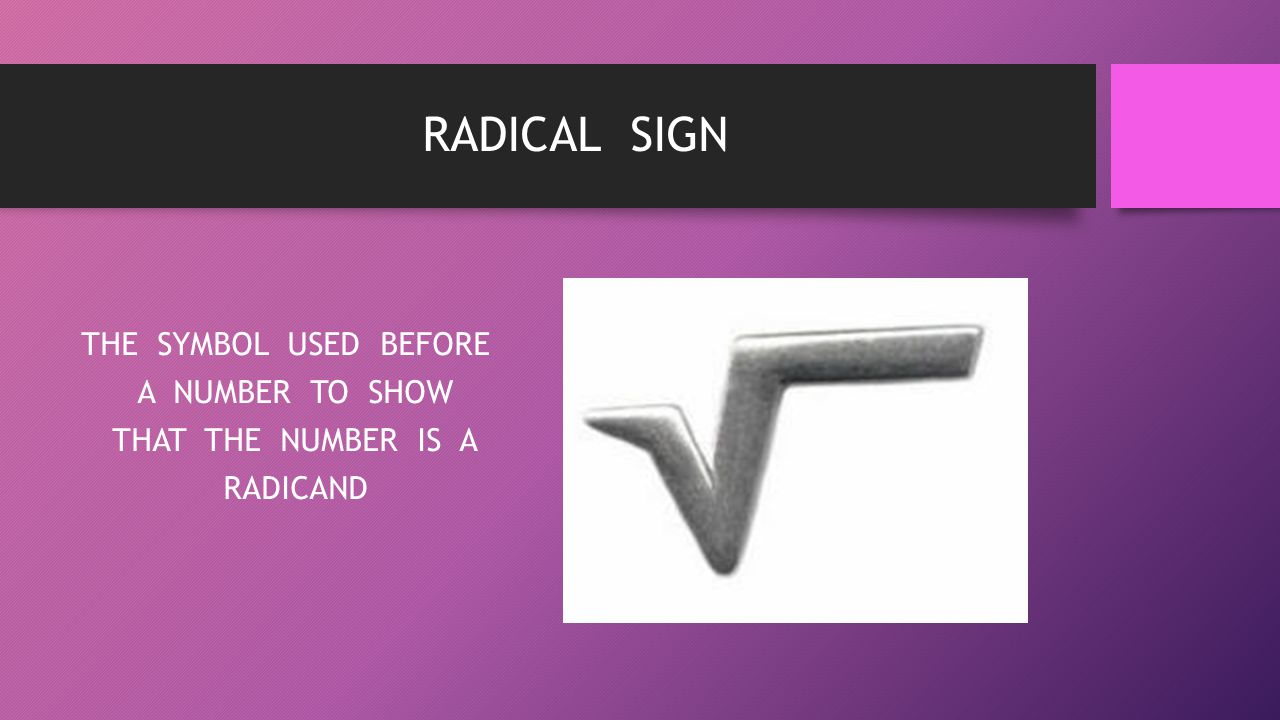 THE SYMBOL USED BEFORE A NUMBER TO SHOW THAT THE NUMBER IS A RADICAND