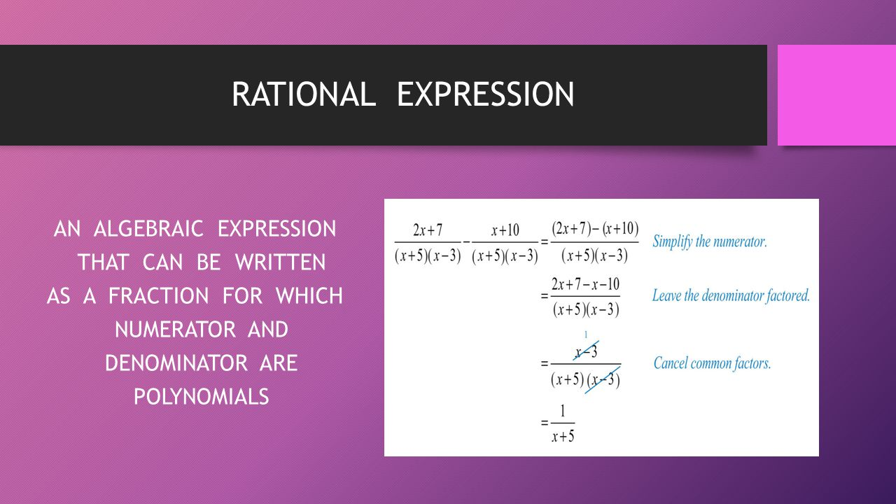 RATIONAL EXPRESSION AN ALGEBRAIC EXPRESSION THAT CAN BE WRITTEN AS A FRACTION FOR WHICH NUMERATOR AND DENOMINATOR ARE POLYNOMIALS