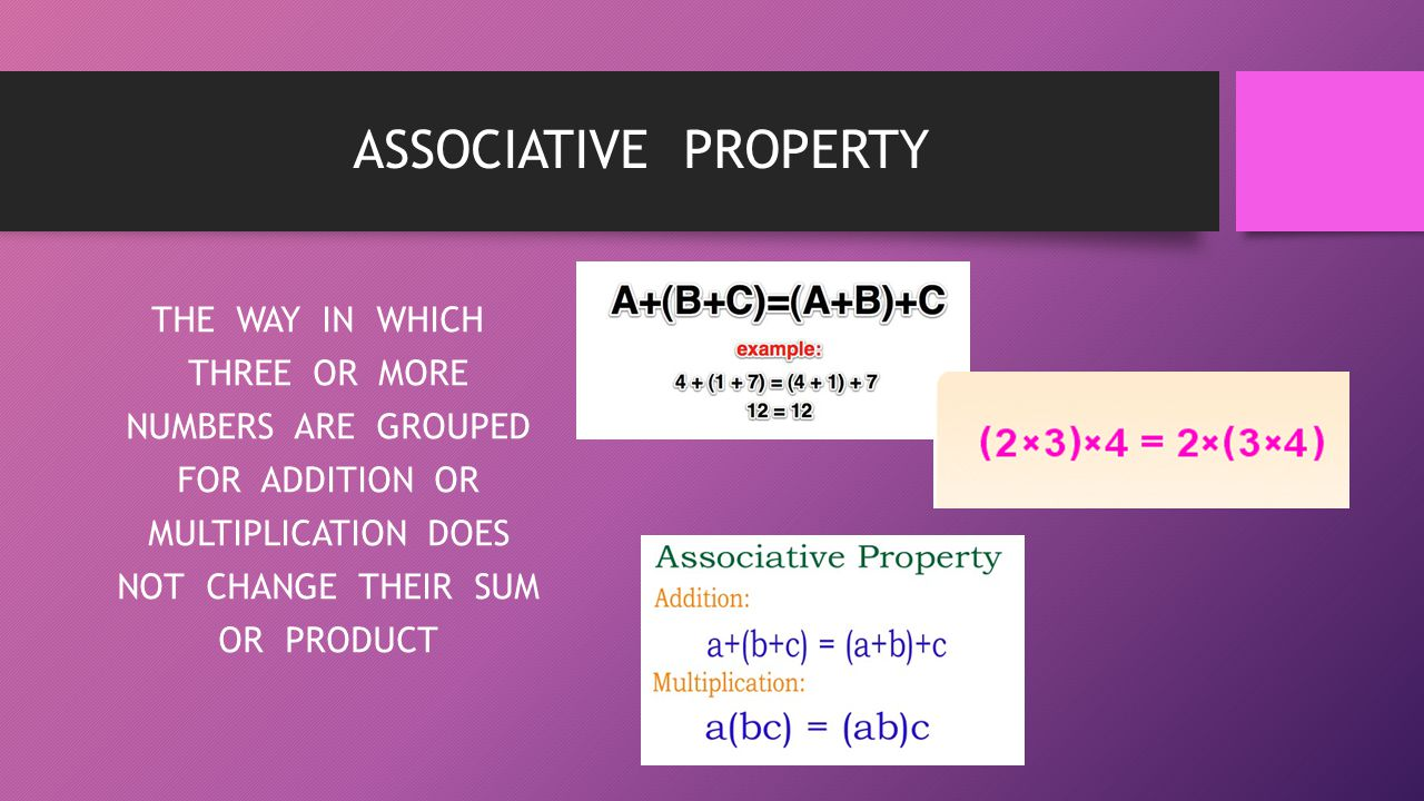 ASSOCIATIVE PROPERTY THE WAY IN WHICH THREE OR MORE NUMBERS ARE GROUPED FOR ADDITION OR MULTIPLICATION DOES NOT CHANGE THEIR SUM OR PRODUCT