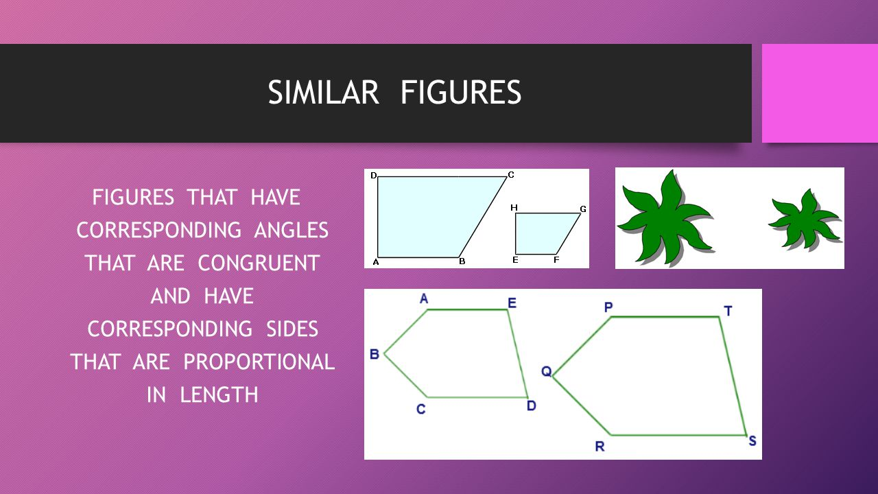 SIMILAR FIGURES FIGURES THAT HAVE CORRESPONDING ANGLES THAT ARE CONGRUENT AND HAVE CORRESPONDING SIDES THAT ARE PROPORTIONAL IN LENGTH
