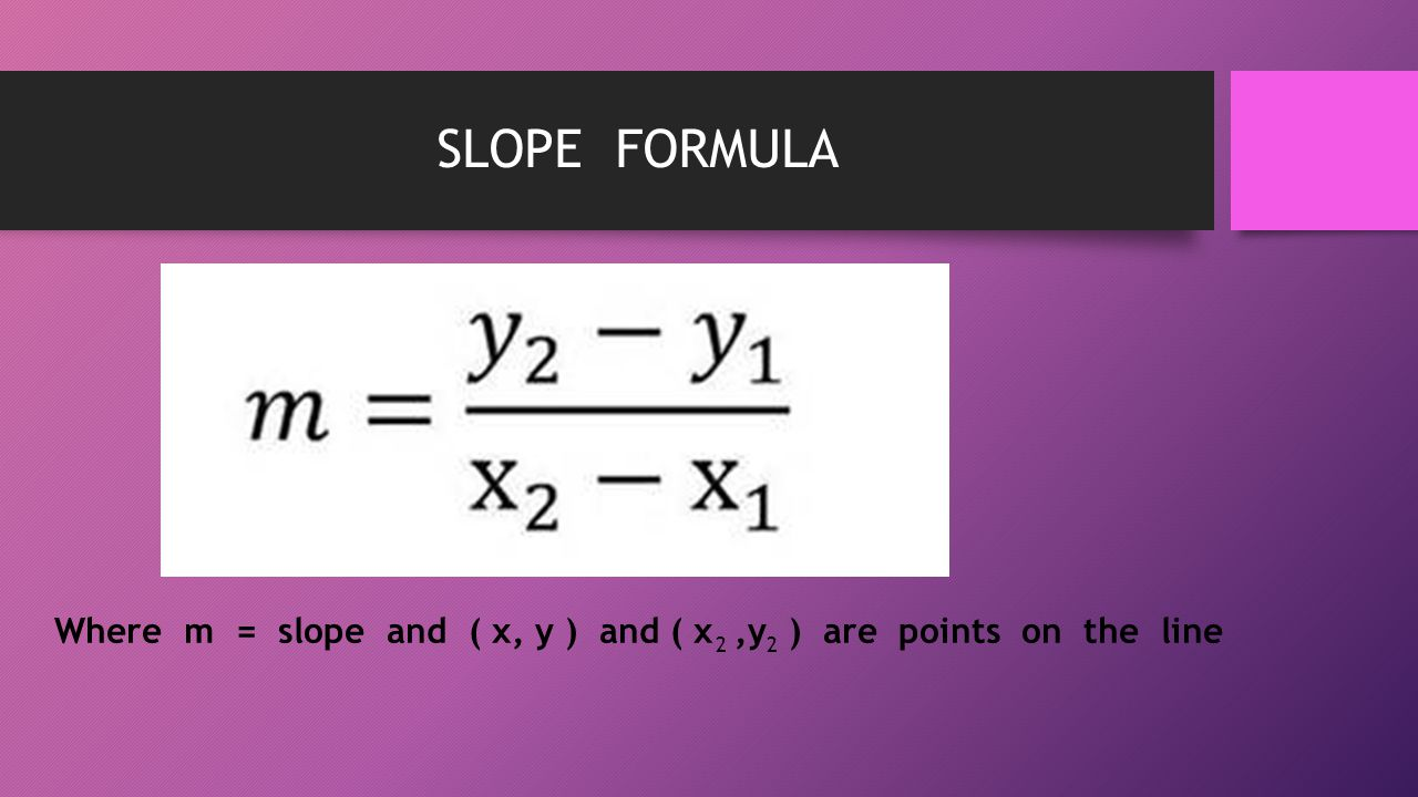 SLOPE FORMULA Where m = slope and ( x, y ) and ( x ,y ) are points on the line 2 2