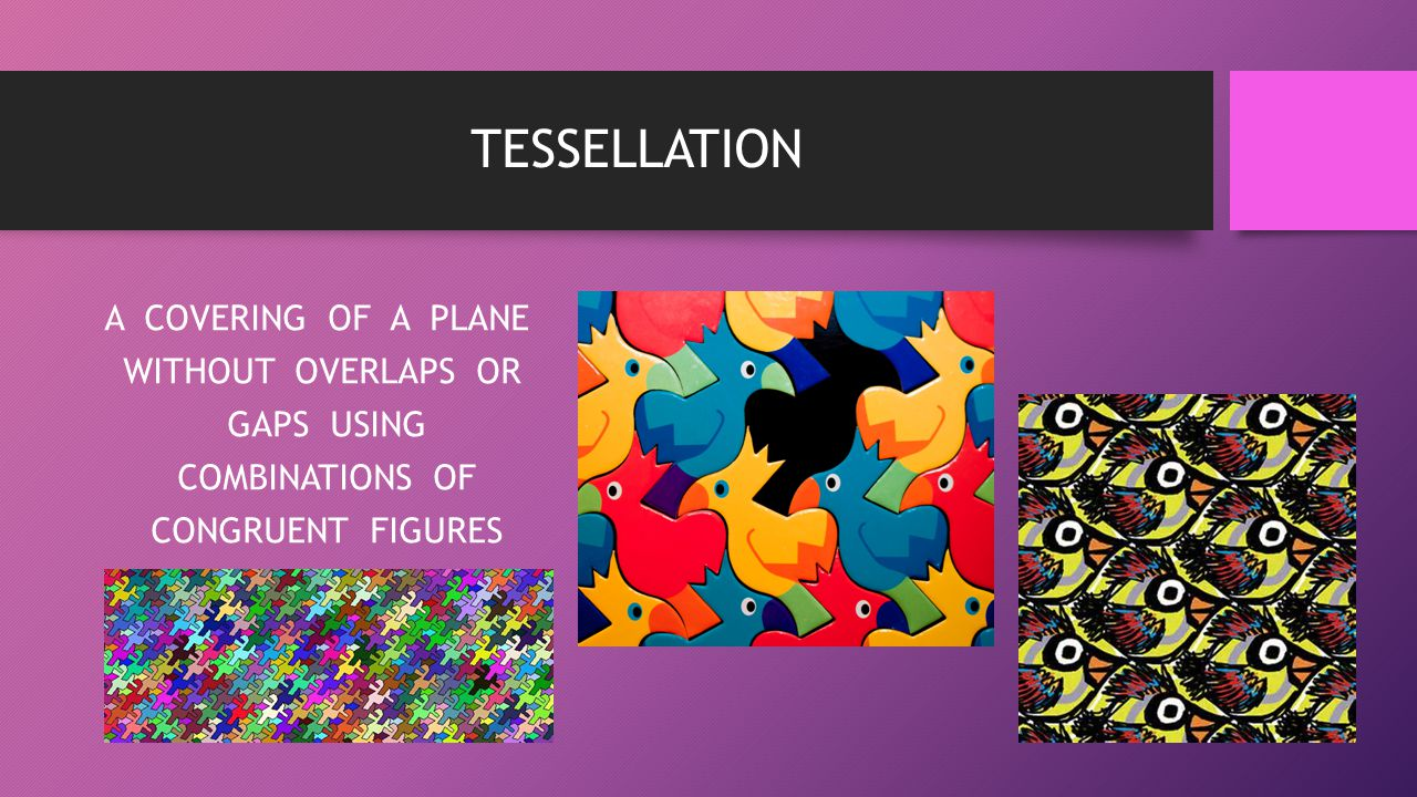 TESSELLATION A COVERING OF A PLANE WITHOUT OVERLAPS OR GAPS USING COMBINATIONS OF CONGRUENT FIGURES