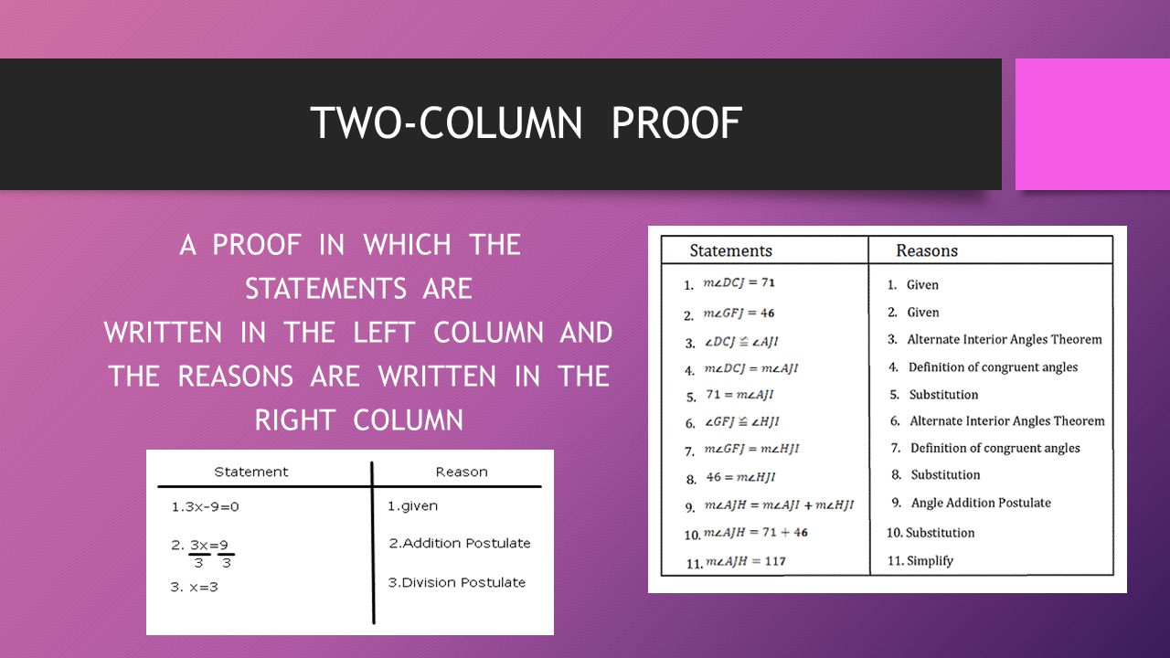 TWO-COLUMN PROOF A PROOF IN WHICH THE STATEMENTS ARE WRITTEN IN THE LEFT COLUMN AND THE REASONS ARE WRITTEN IN THE RIGHT COLUMN