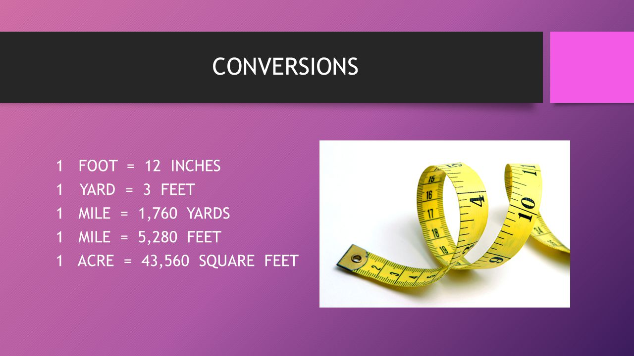 CONVERSIONS 1 FOOT = 12 INCHES YARD = 3 FEET 1 MILE = 1,760 YARDS