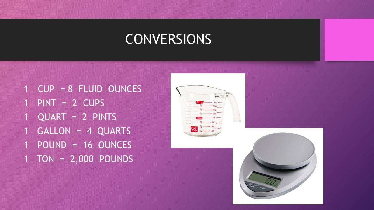 CONVERSIONS CUP = 8 FLUID OUNCES 1 PINT = 2 CUPS QUART = 2 PINTS
