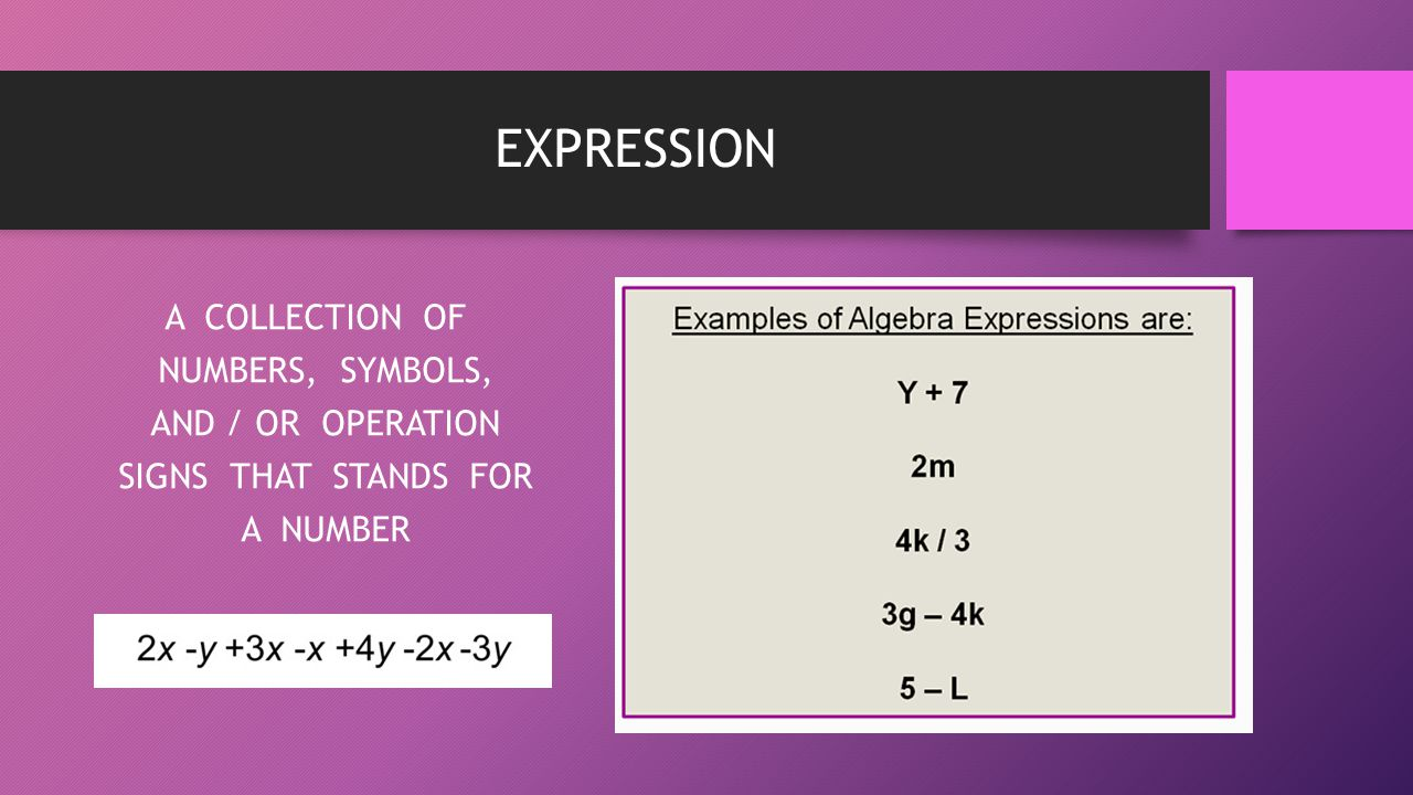 EXPRESSION A COLLECTION OF NUMBERS, SYMBOLS, AND / OR OPERATION SIGNS THAT STANDS FOR A NUMBER