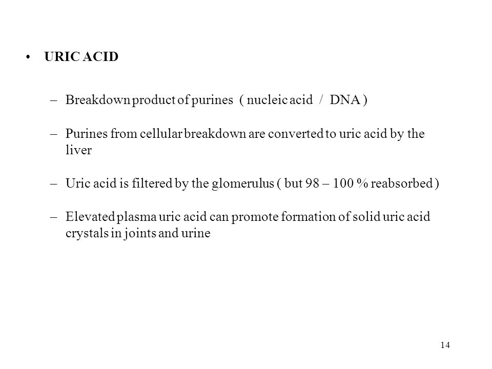 URIC ACID Breakdown product of purines ( nucleic acid / DNA ) Purines from cellular breakdown are converted to uric acid by the liver.