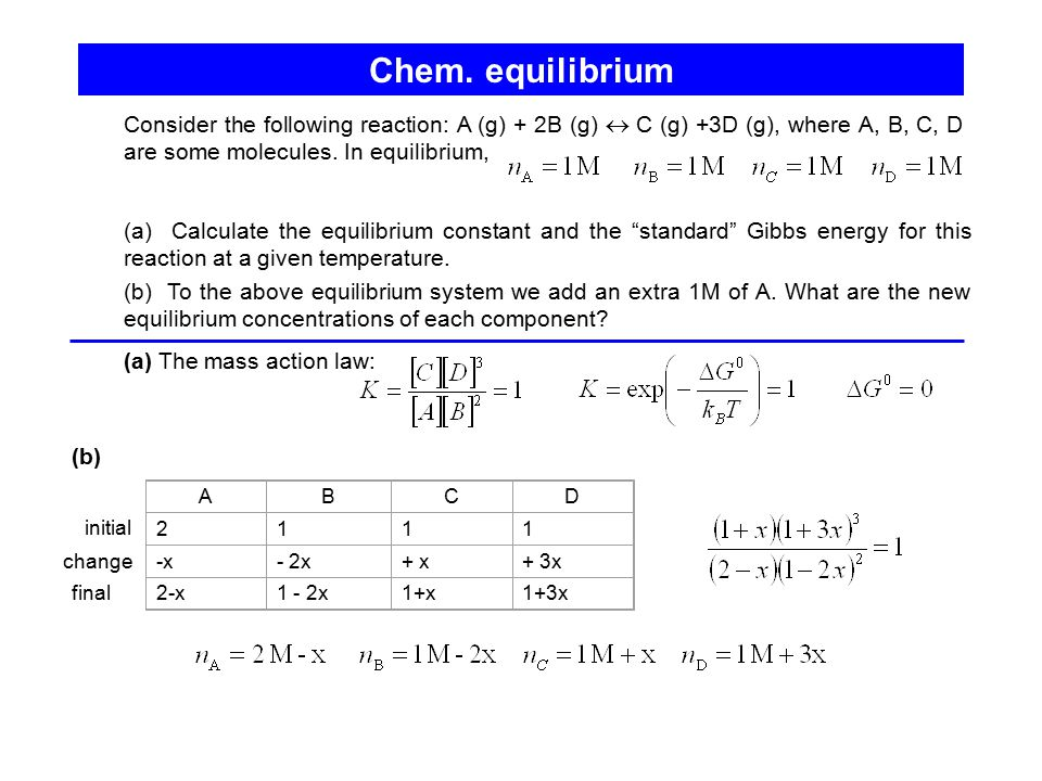 Chem. equilibrium Consider the following reaction: A (g) + 2B (g)  C (g) +3D (g), where A, B, C, D are some molecules. In equilibrium,
