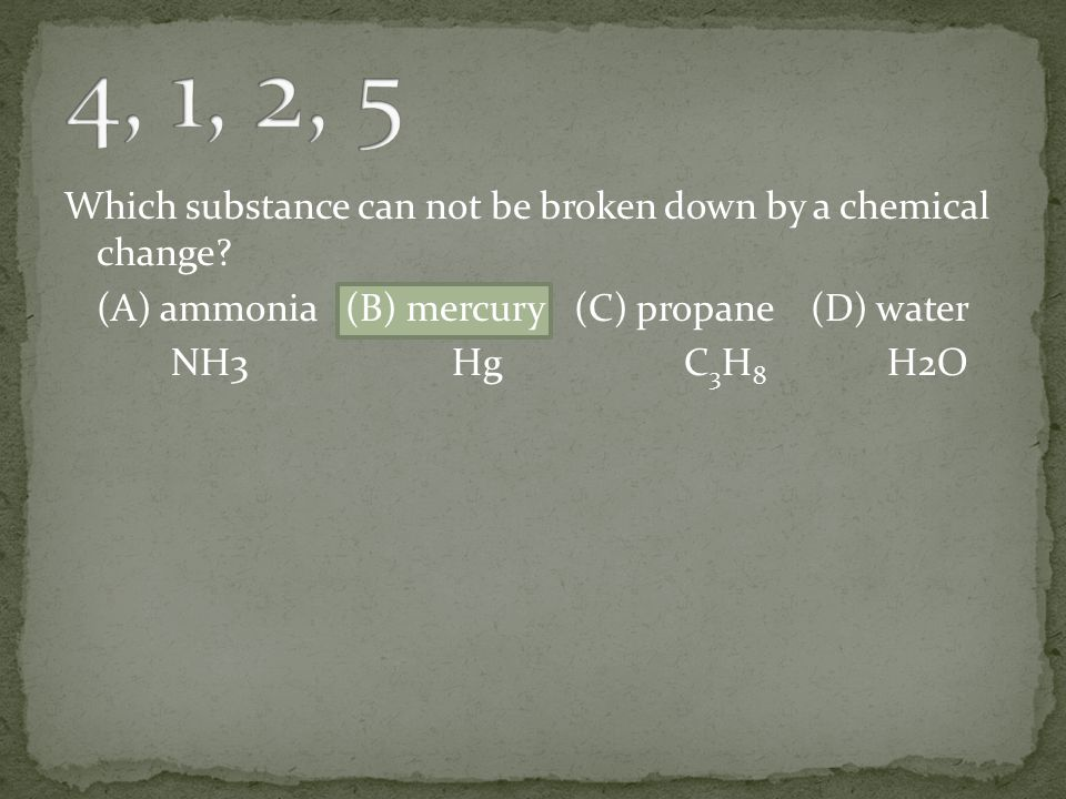 4, 1, 2, 5 Which substance can not be broken down by a chemical change.