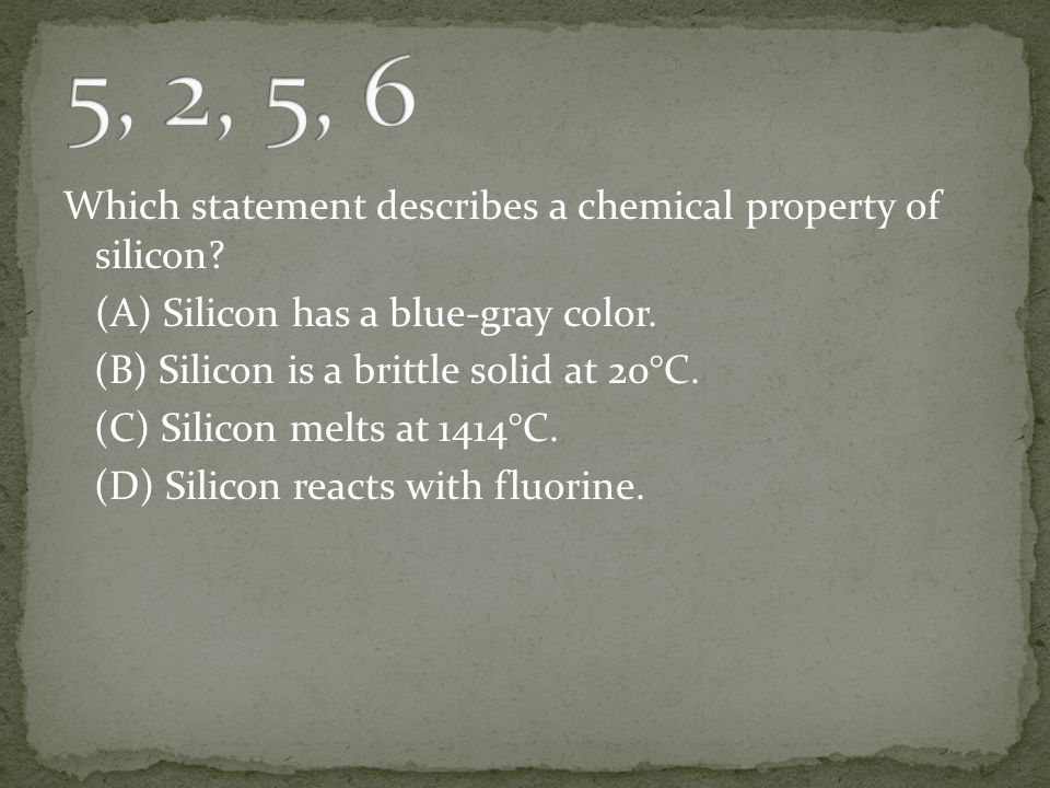 5, 2, 5, 6 Which statement describes a chemical property of silicon
