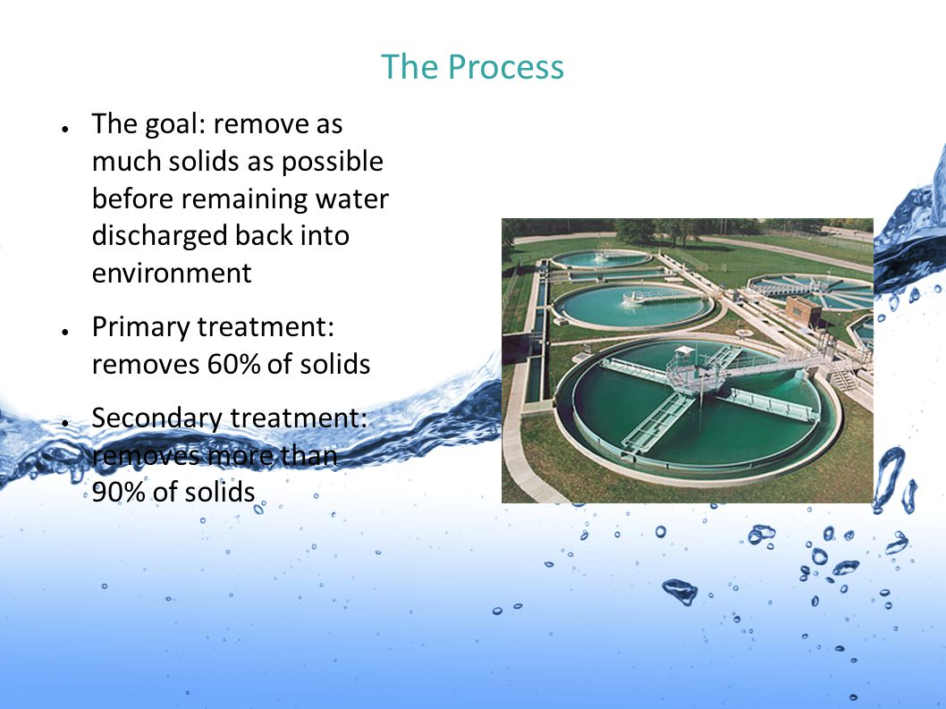 The Process The goal: remove as much solids as possible before remaining water discharged back into environment.