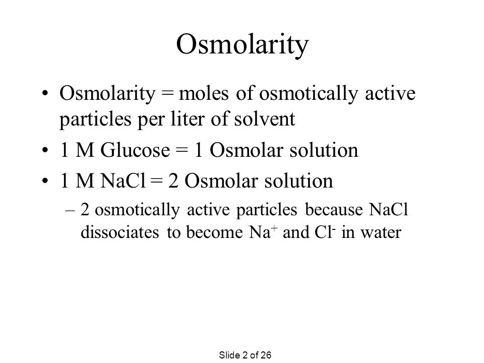 Osmolarity Osmolarity = moles of osmotically active particles per liter of solvent. 1 M Glucose = 1 Osmolar solution.
