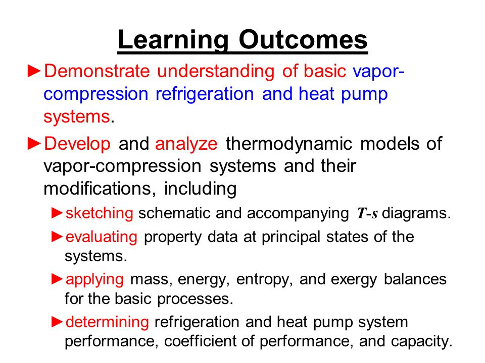 Learning Outcomes Demonstrate understanding of basic vapor-compression refrigeration and heat pump systems.