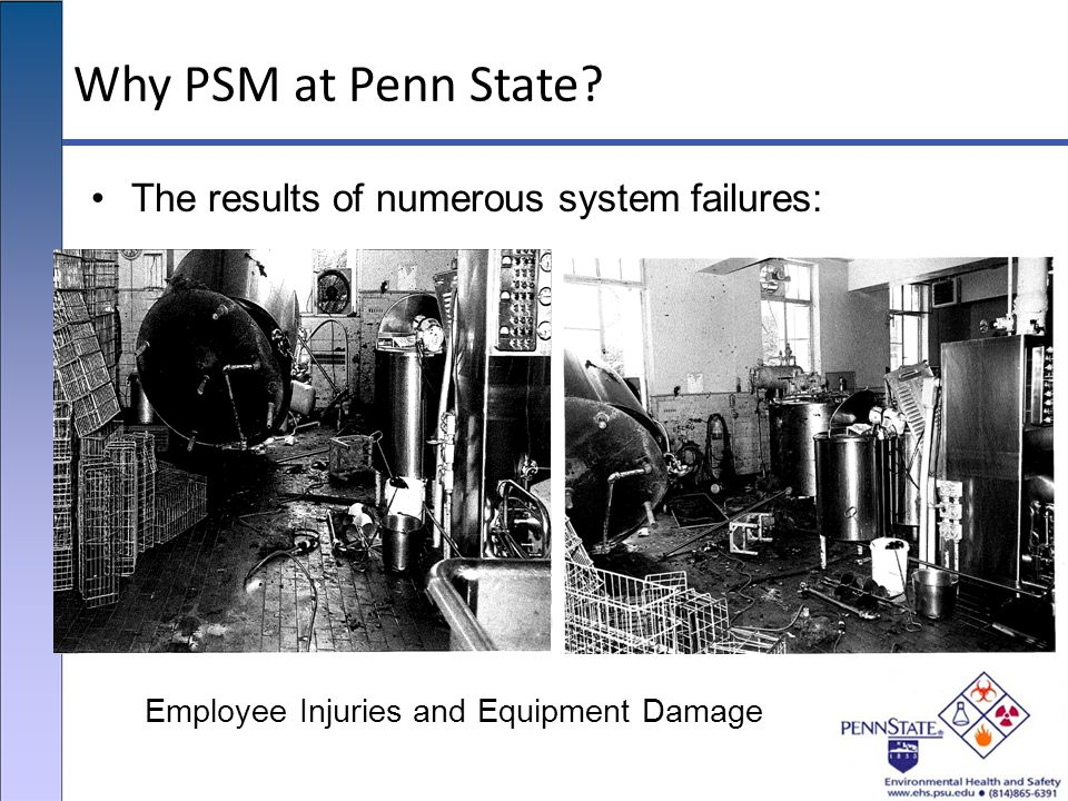 Why PSM at Penn State The results of numerous system failures: