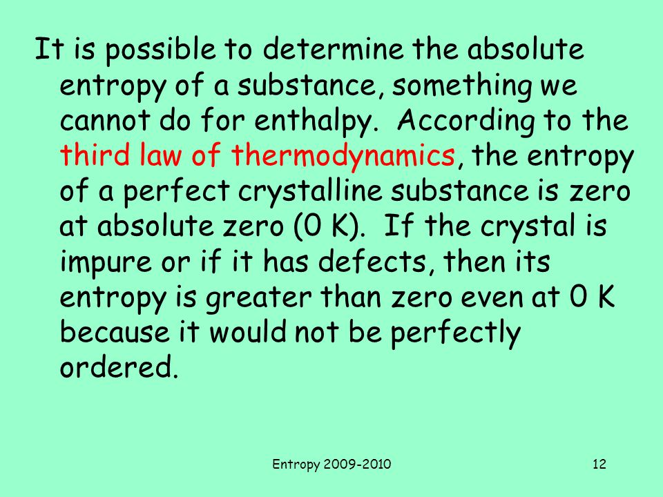 It is possible to determine the absolute entropy of a substance, something we cannot do for enthalpy. According to the third law of thermodynamics, the entropy of a perfect crystalline substance is zero at absolute zero (0 K). If the crystal is impure or if it has defects, then its entropy is greater than zero even at 0 K because it would not be perfectly ordered.