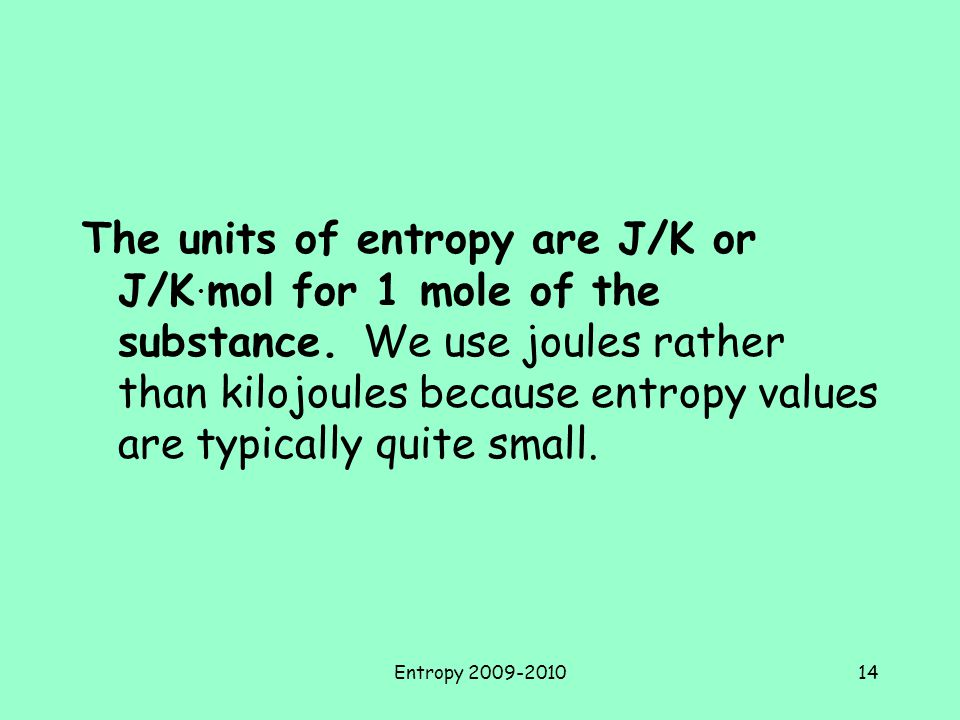 The units of entropy are J/K or J/K. mol for 1 mole of the substance