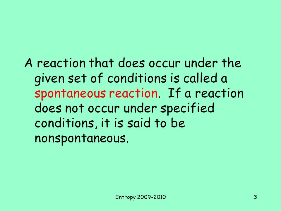A reaction that does occur under the given set of conditions is called a spontaneous reaction. If a reaction does not occur under specified conditions, it is said to be nonspontaneous.