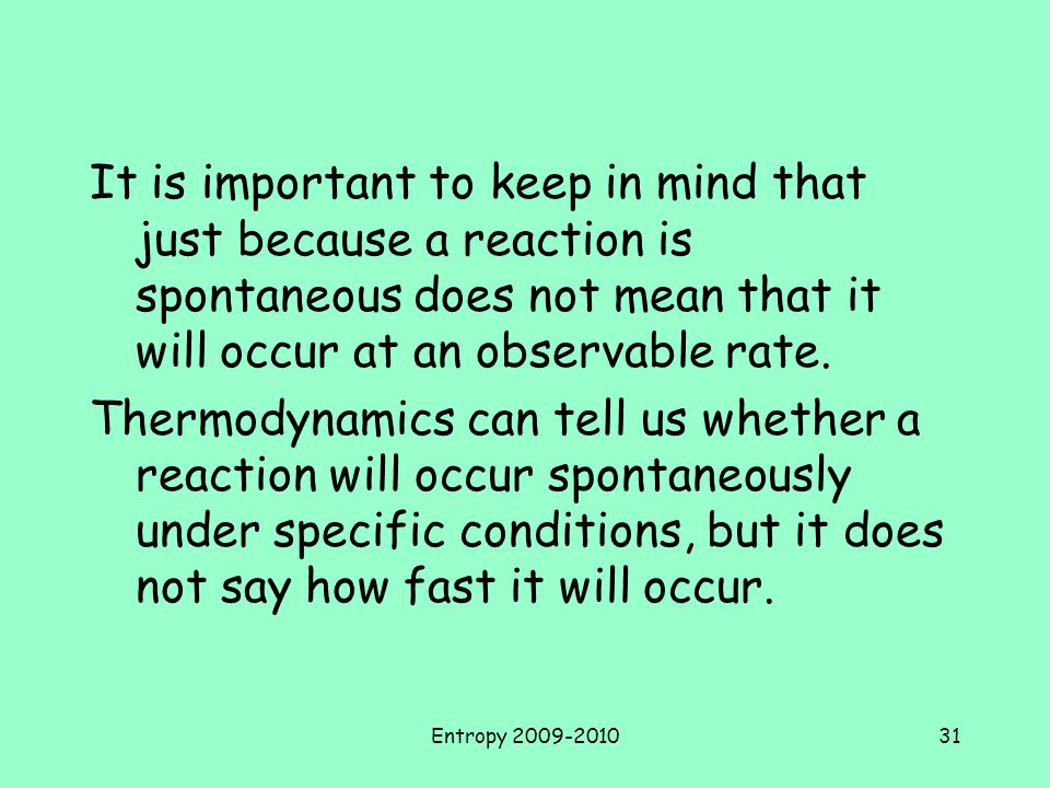 It is important to keep in mind that just because a reaction is spontaneous does not mean that it will occur at an observable rate.