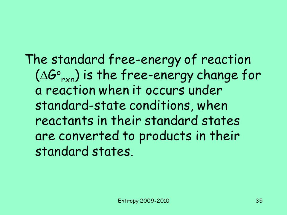 The standard free-energy of reaction (DGorxn) is the free-energy change for a reaction when it occurs under standard-state conditions, when reactants in their standard states are converted to products in their standard states.
