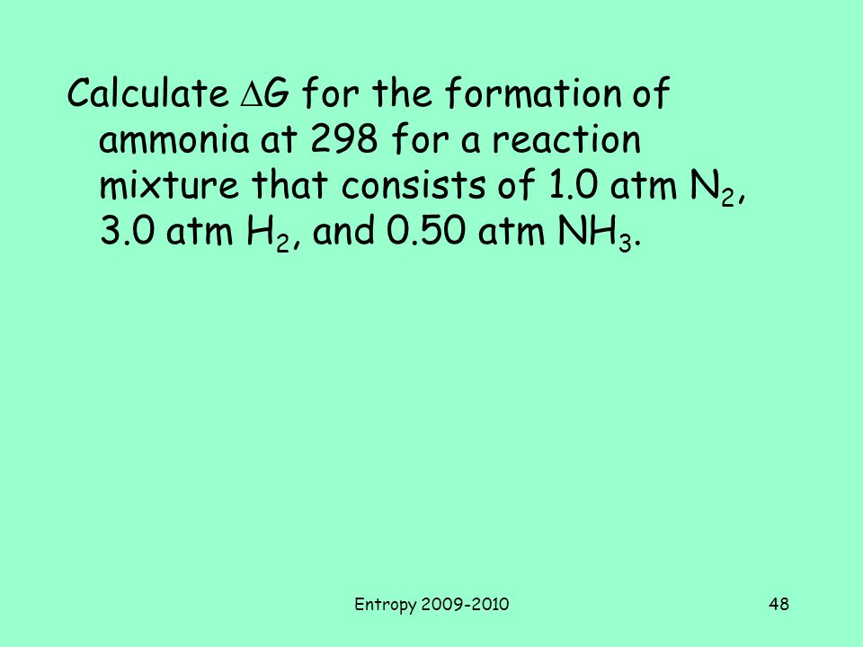 Calculate DG for the formation of ammonia at 298 for a reaction mixture that consists of 1.0 atm N2, 3.0 atm H2, and 0.50 atm NH3.