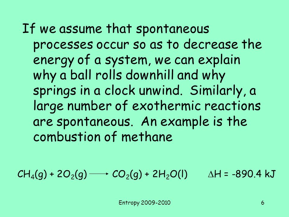 If we assume that spontaneous processes occur so as to decrease the energy of a system, we can explain why a ball rolls downhill and why springs in a clock unwind. Similarly, a large number of exothermic reactions are spontaneous. An example is the combustion of methane