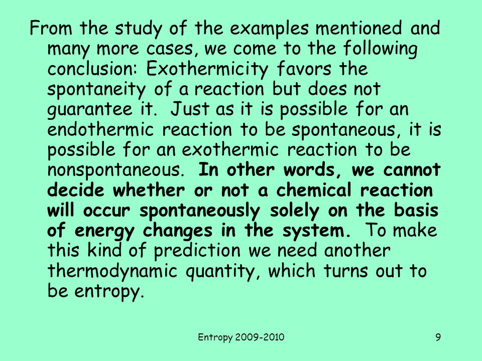 From the study of the examples mentioned and many more cases, we come to the following conclusion: Exothermicity favors the spontaneity of a reaction but does not guarantee it. Just as it is possible for an endothermic reaction to be spontaneous, it is possible for an exothermic reaction to be nonspontaneous. In other words, we cannot decide whether or not a chemical reaction will occur spontaneously solely on the basis of energy changes in the system. To make this kind of prediction we need another thermodynamic quantity, which turns out to be entropy.