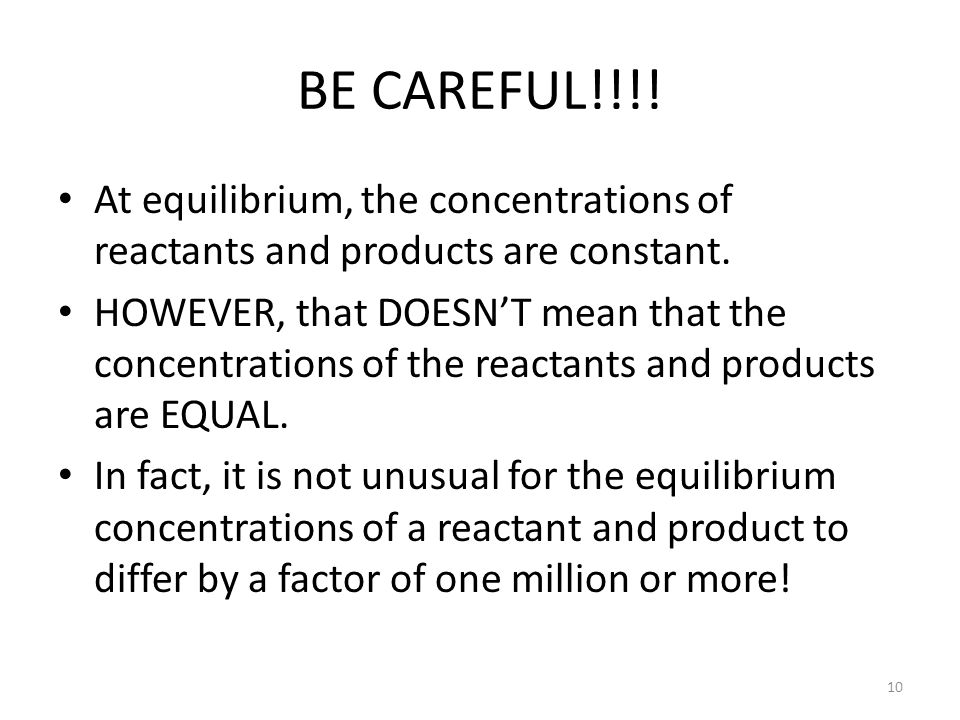 BE CAREFUL!!!! At equilibrium, the concentrations of reactants and products are constant.