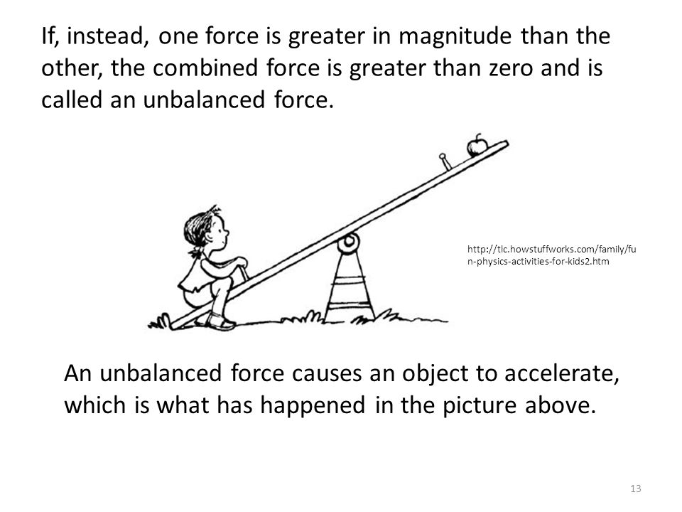 If, instead, one force is greater in magnitude than the other, the combined force is greater than zero and is called an unbalanced force.