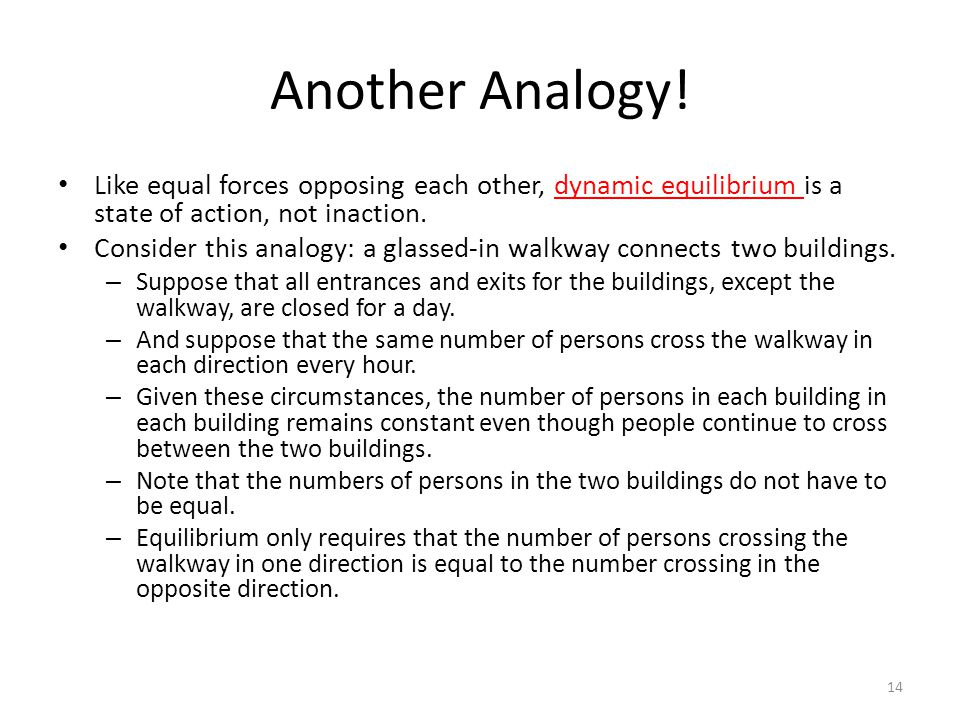 Another Analogy! Like equal forces opposing each other, dynamic equilibrium is a state of action, not inaction.