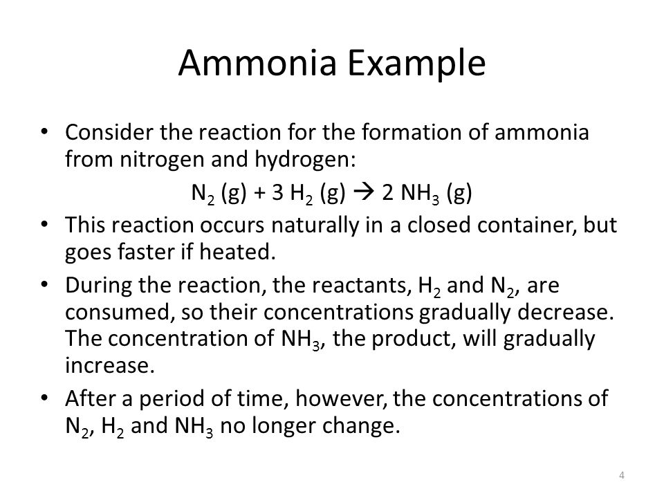 Ammonia Example Consider the reaction for the formation of ammonia from nitrogen and hydrogen: N2 (g) + 3 H2 (g)  2 NH3 (g)