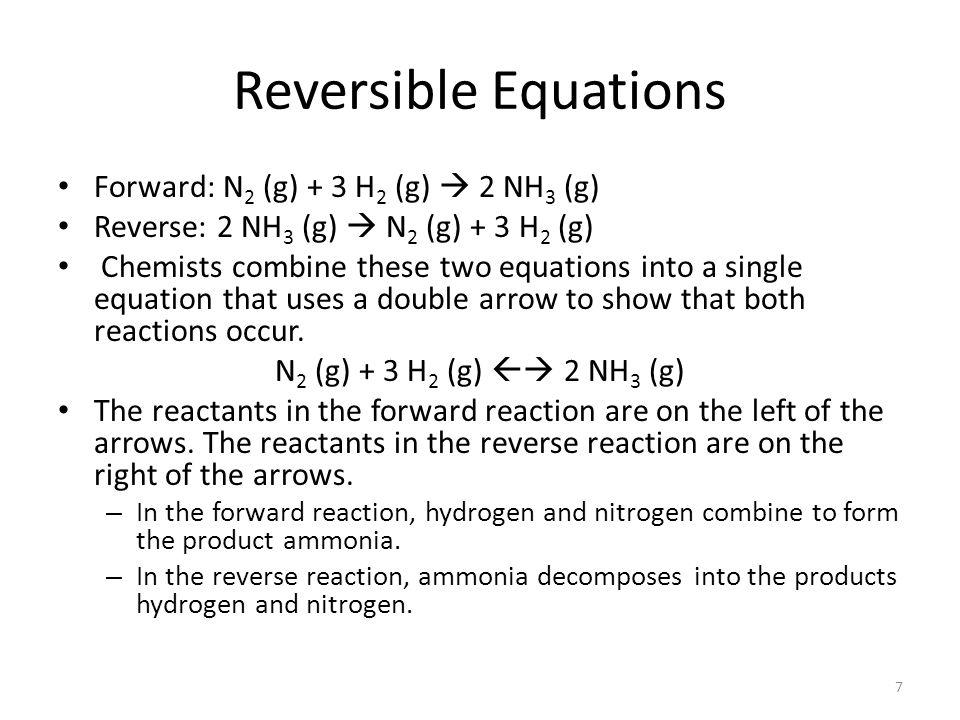Reversible Equations Forward: N2 (g) + 3 H2 (g)  2 NH3 (g)